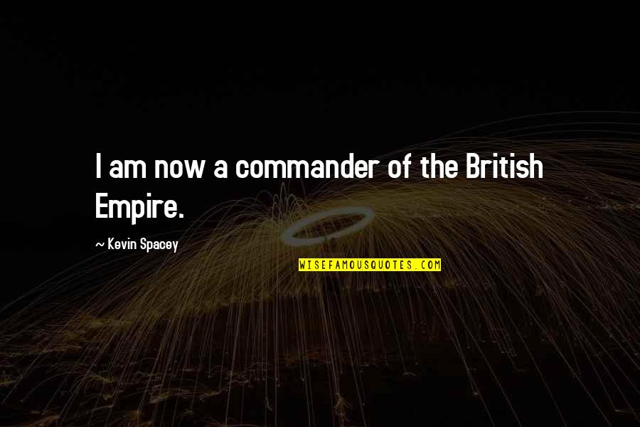 Commander Quotes By Kevin Spacey: I am now a commander of the British