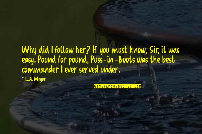 Commander Quotes By L.A. Meyer: Why did I follow her? If you must