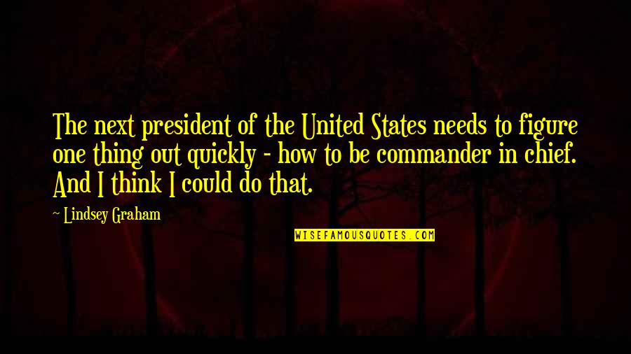 Commander Quotes By Lindsey Graham: The next president of the United States needs