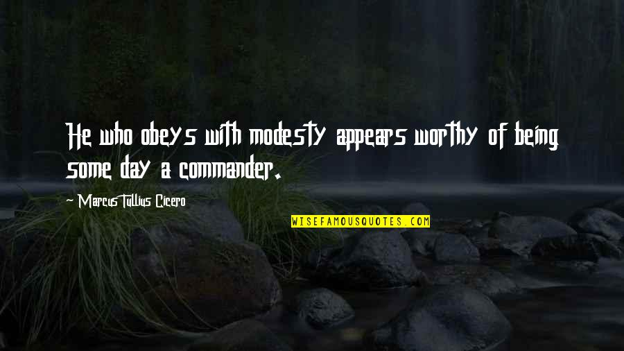 Commander Quotes By Marcus Tullius Cicero: He who obeys with modesty appears worthy of