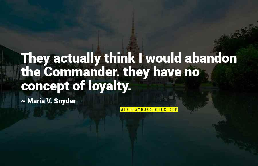 Commander Quotes By Maria V. Snyder: They actually think I would abandon the Commander.