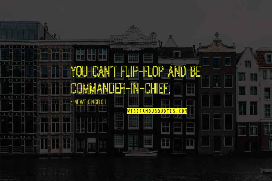 Commander Quotes By Newt Gingrich: You can't flip-flop and be commander-in-chief.