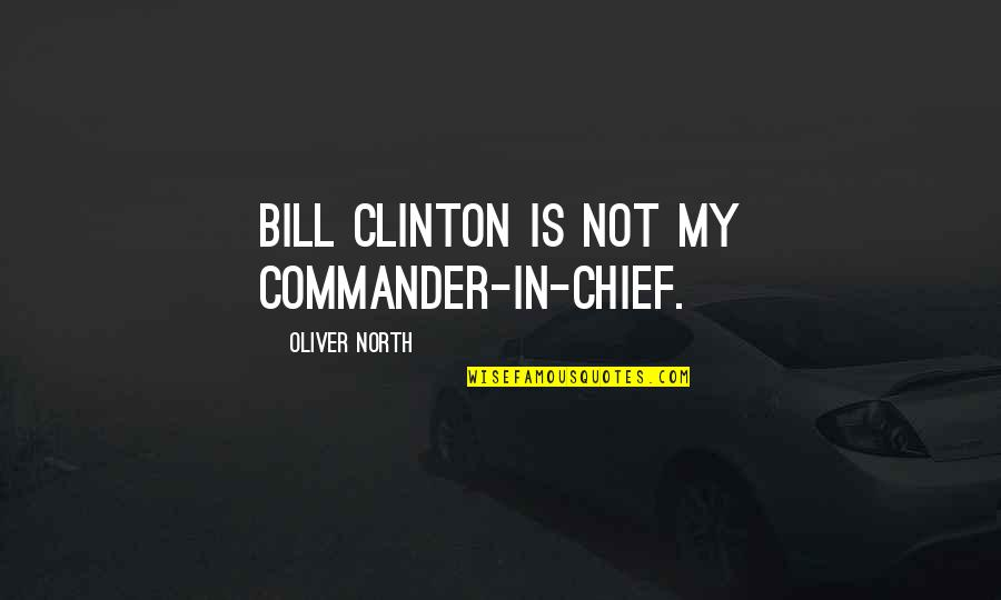 Commander Quotes By Oliver North: Bill Clinton is not my commander-in-chief.