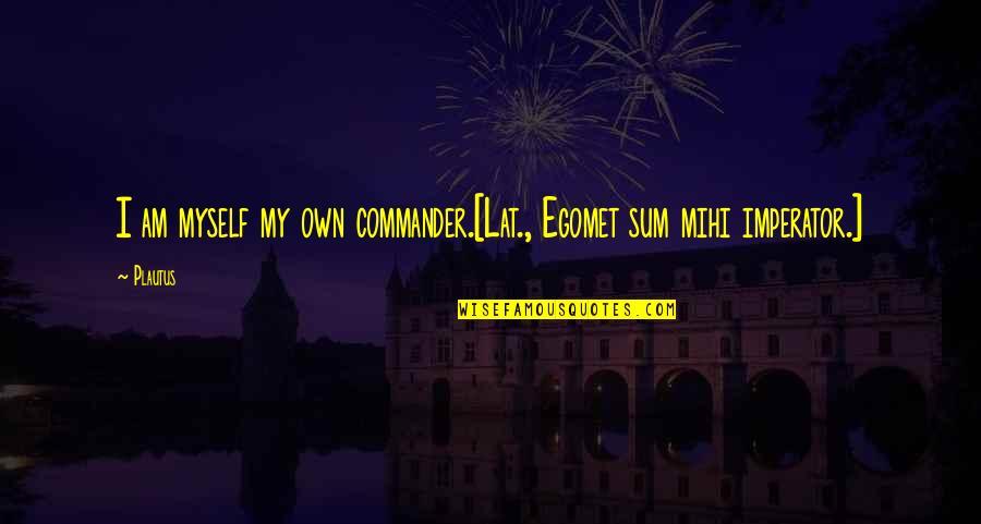 Commander Quotes By Plautus: I am myself my own commander.[Lat., Egomet sum