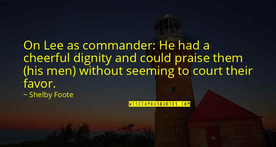 Commander Quotes By Shelby Foote: On Lee as commander: He had a cheerful