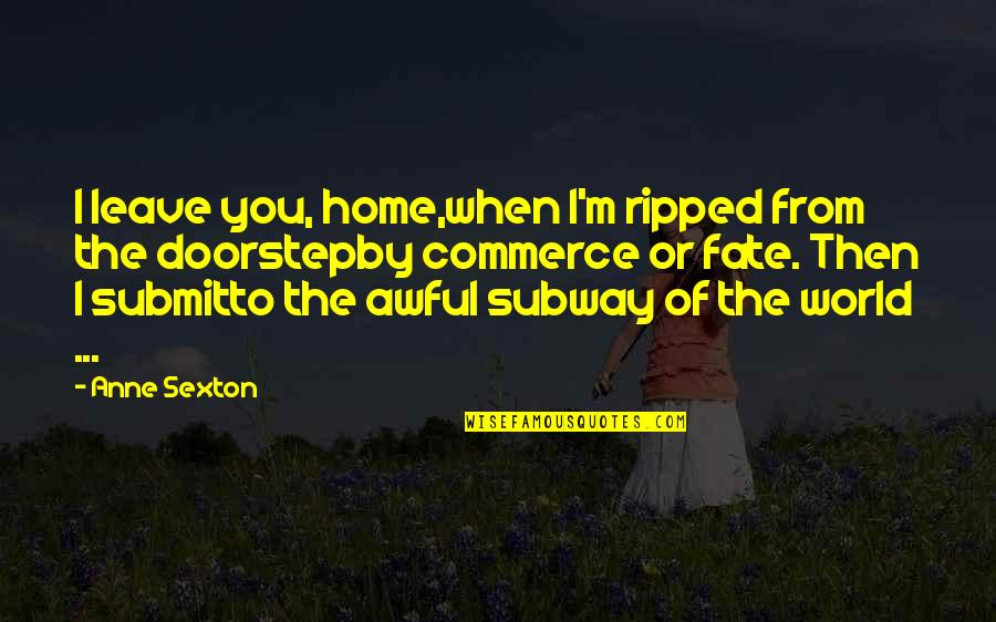 Commerce Quotes By Anne Sexton: I leave you, home,when I'm ripped from the