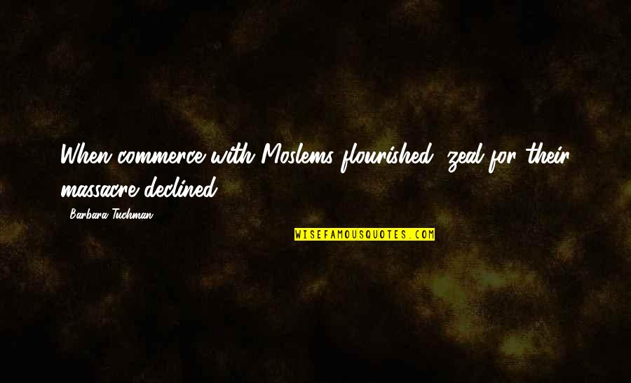 Commerce Quotes By Barbara Tuchman: When commerce with Moslems flourished, zeal for their