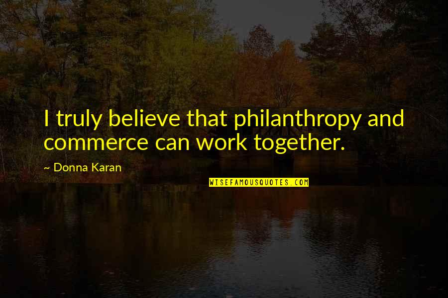 Commerce Quotes By Donna Karan: I truly believe that philanthropy and commerce can