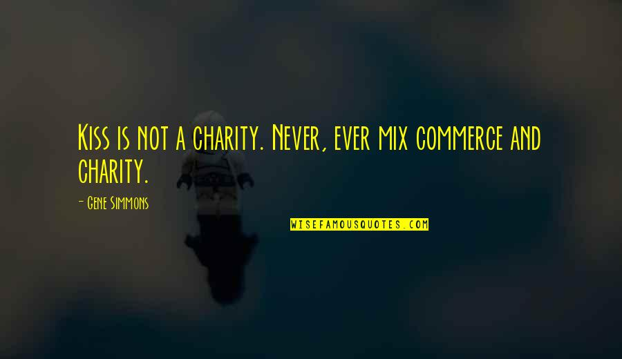Commerce Quotes By Gene Simmons: Kiss is not a charity. Never, ever mix