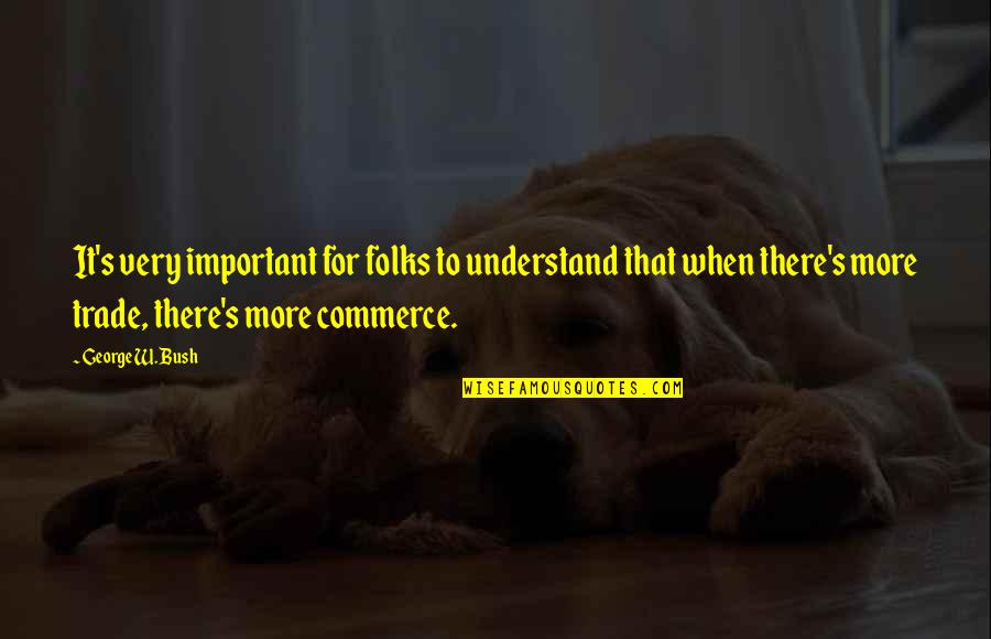 Commerce Quotes By George W. Bush: It's very important for folks to understand that