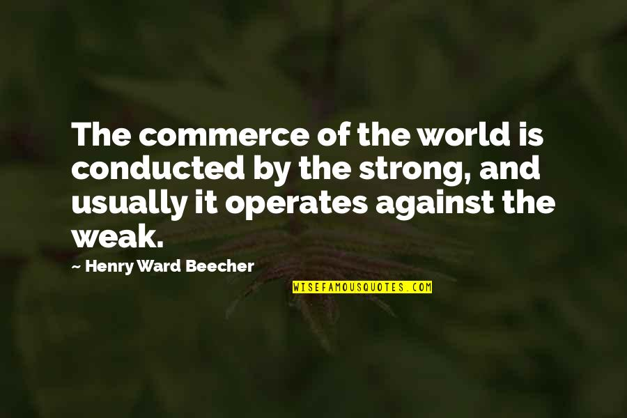 Commerce Quotes By Henry Ward Beecher: The commerce of the world is conducted by