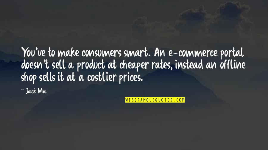 Commerce Quotes By Jack Ma: You've to make consumers smart. An e-commerce portal