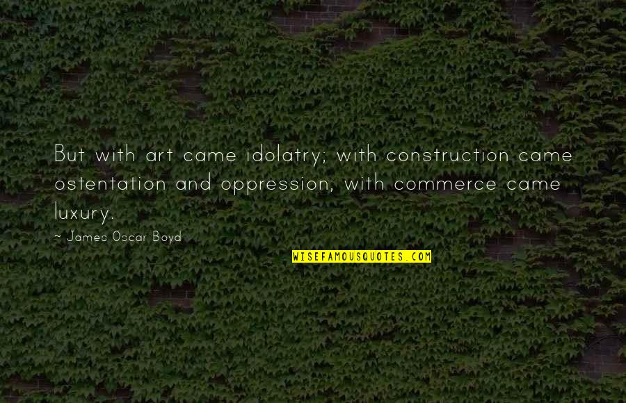 Commerce Quotes By James Oscar Boyd: But with art came idolatry; with construction came