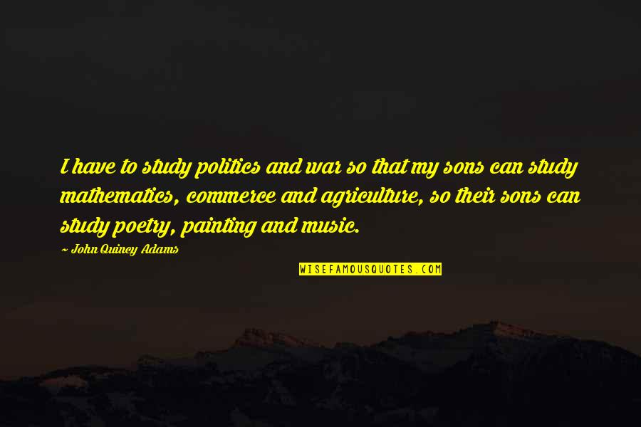 Commerce Quotes By John Quincy Adams: I have to study politics and war so