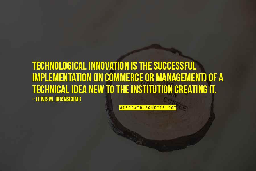 Commerce Quotes By Lewis M. Branscomb: Technological innovation is the successful implementation (in commerce
