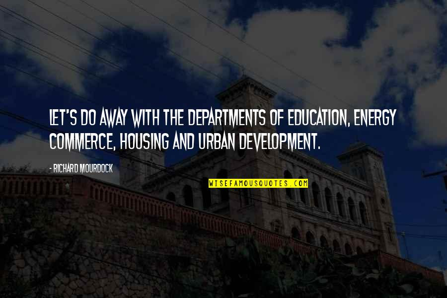 Commerce Quotes By Richard Mourdock: Let's do away with the Departments of Education,