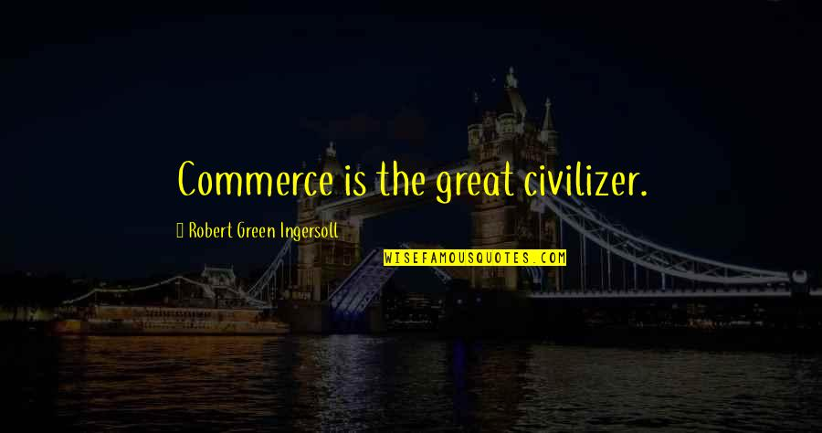 Commerce Quotes By Robert Green Ingersoll: Commerce is the great civilizer.