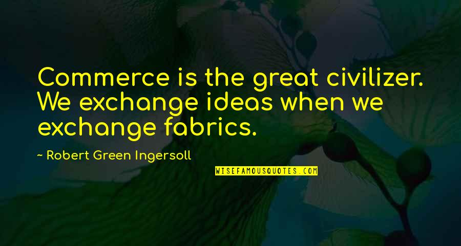 Commerce Quotes By Robert Green Ingersoll: Commerce is the great civilizer. We exchange ideas