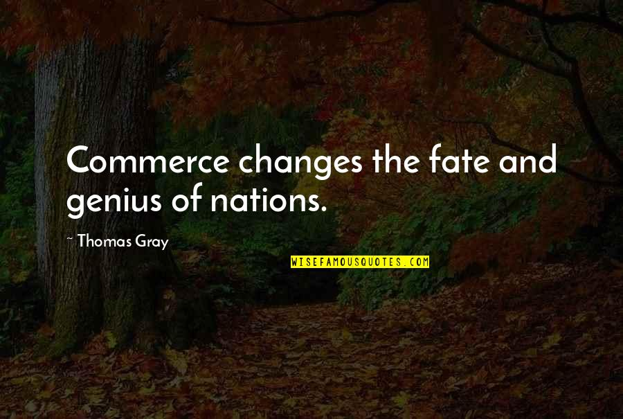 Commerce Quotes By Thomas Gray: Commerce changes the fate and genius of nations.
