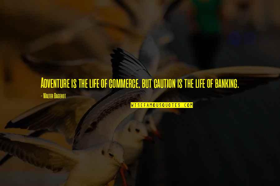 Commerce Quotes By Walter Bagehot: Adventure is the life of commerce, but caution