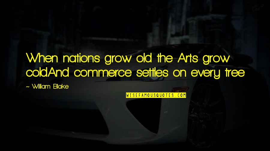 Commerce Quotes By William Blake: When nations grow old the Arts grow coldAnd