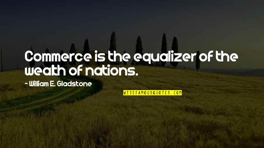 Commerce Quotes By William E. Gladstone: Commerce is the equalizer of the wealth of