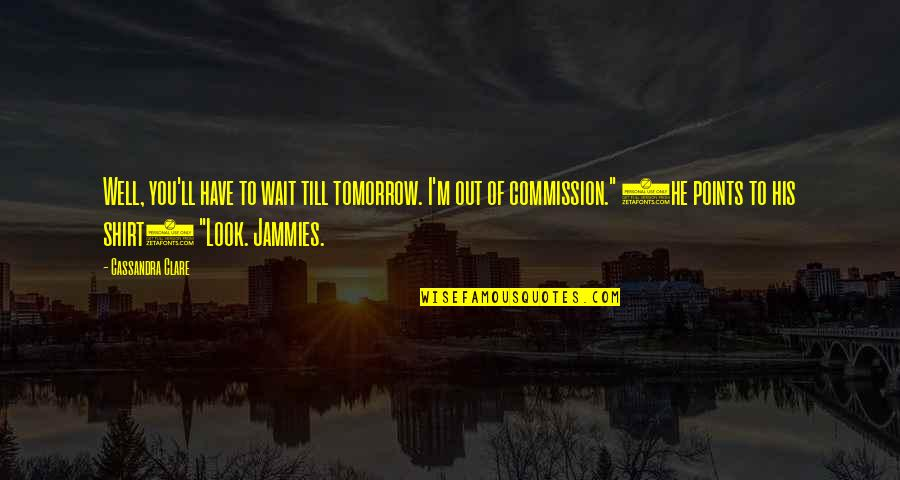 Commission Quotes By Cassandra Clare: Well, you'll have to wait till tomorrow. I'm