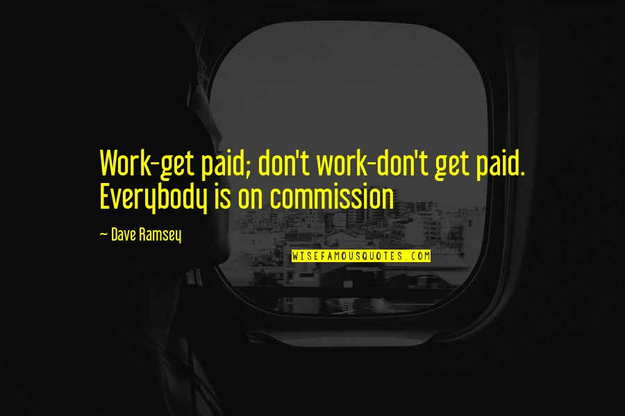 Commission Quotes By Dave Ramsey: Work-get paid; don't work-don't get paid. Everybody is