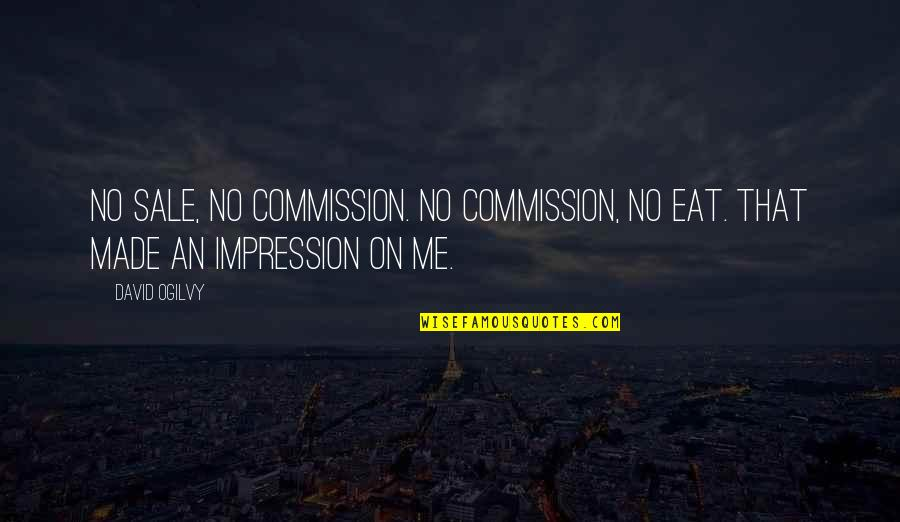 Commission Quotes By David Ogilvy: No sale, no commission. No commission, no eat.