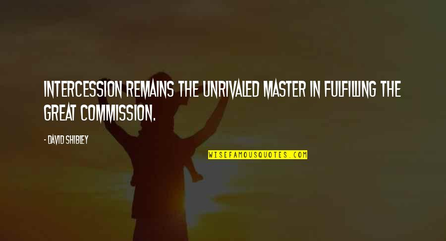 Commission Quotes By David Shibley: Intercession remains the unrivaled master in fulfilling the