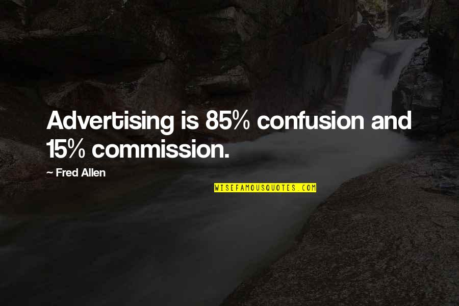 Commission Quotes By Fred Allen: Advertising is 85% confusion and 15% commission.
