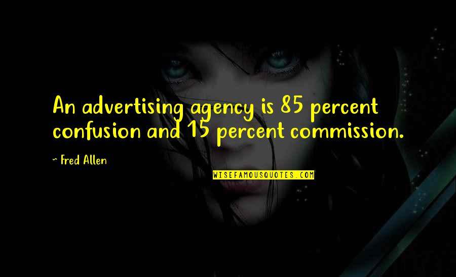 Commission Quotes By Fred Allen: An advertising agency is 85 percent confusion and