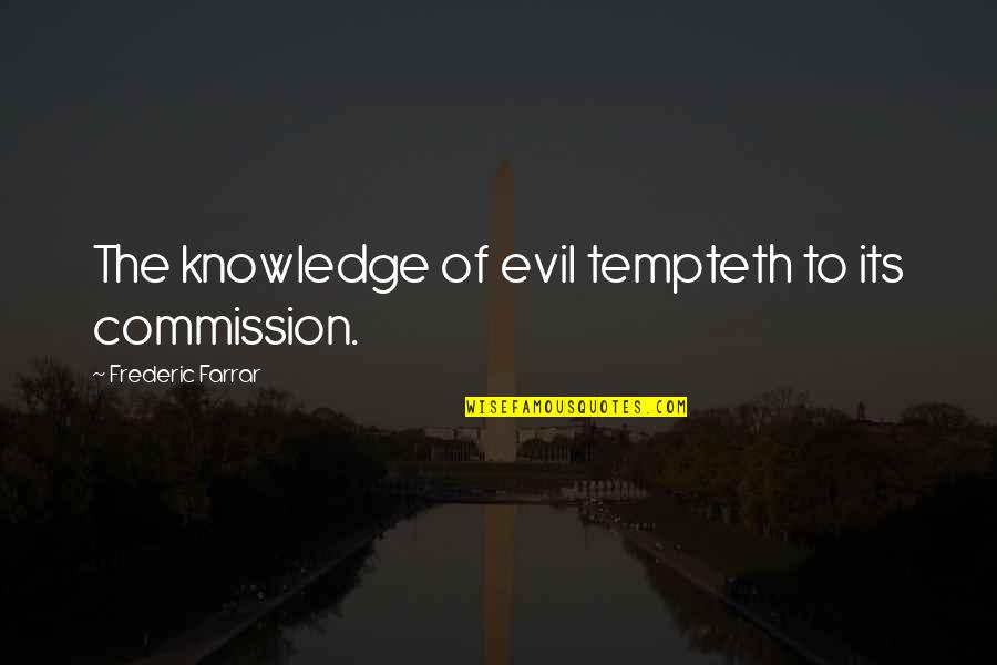 Commission Quotes By Frederic Farrar: The knowledge of evil tempteth to its commission.