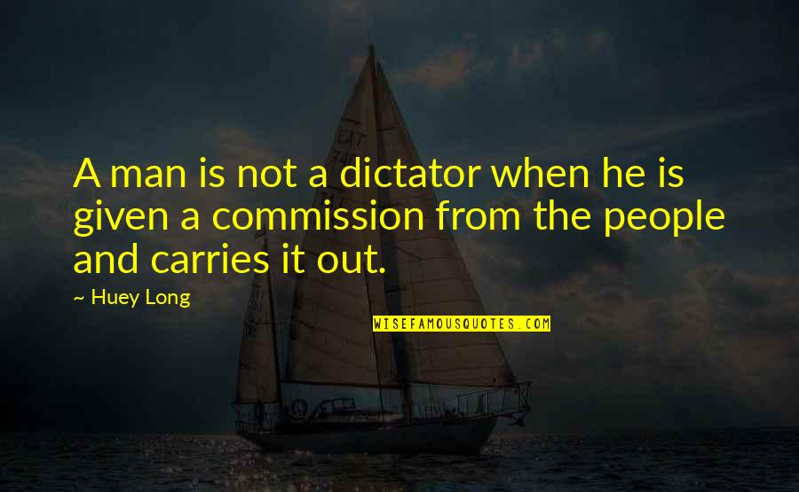 Commission Quotes By Huey Long: A man is not a dictator when he