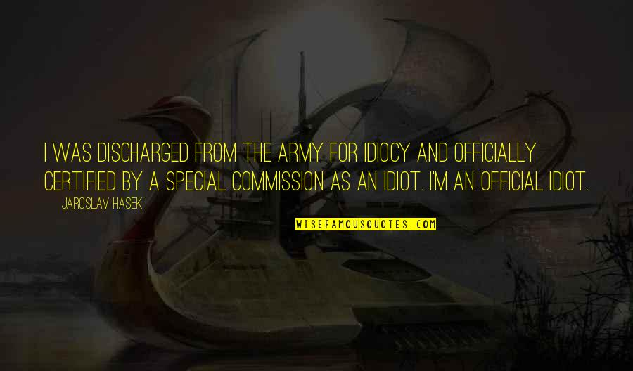 Commission Quotes By Jaroslav Hasek: I was discharged from the army for idiocy