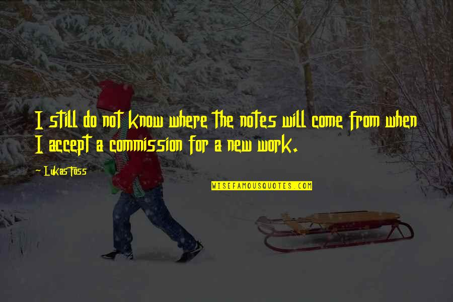 Commission Quotes By Lukas Foss: I still do not know where the notes