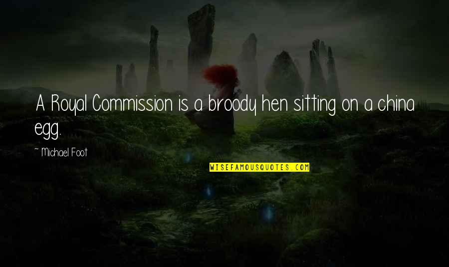 Commission Quotes By Michael Foot: A Royal Commission is a broody hen sitting