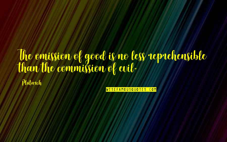Commission Quotes By Plutarch: The omission of good is no less reprehensible