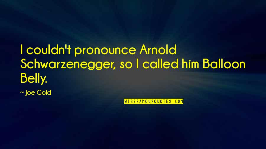 Commitee Quotes By Joe Gold: I couldn't pronounce Arnold Schwarzenegger, so I called