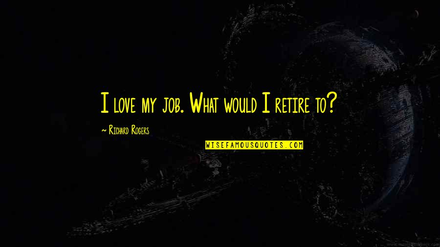 Commitee Quotes By Richard Rogers: I love my job. What would I retire