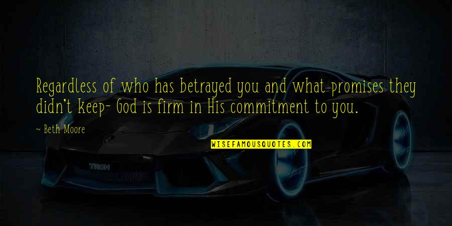 Commitment To God Quotes By Beth Moore: Regardless of who has betrayed you and what