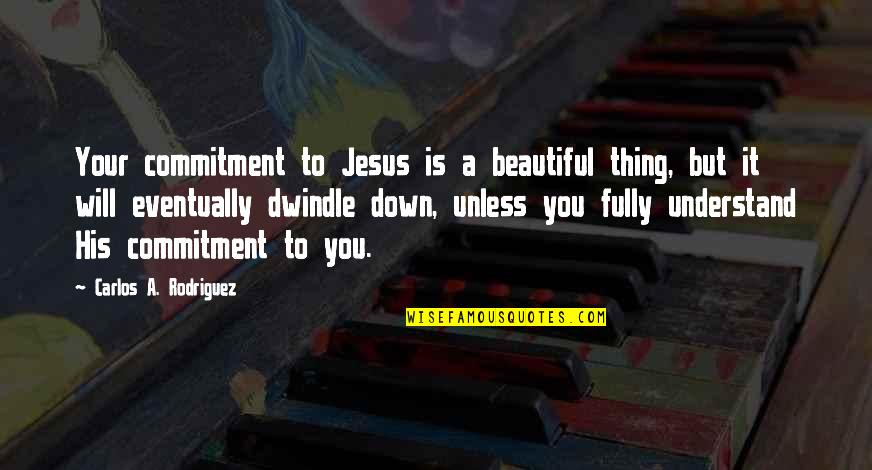 Commitment To God Quotes By Carlos A. Rodriguez: Your commitment to Jesus is a beautiful thing,