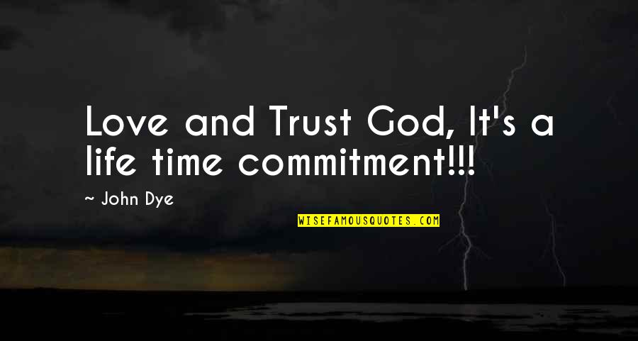 Commitment To God Quotes By John Dye: Love and Trust God, It's a life time