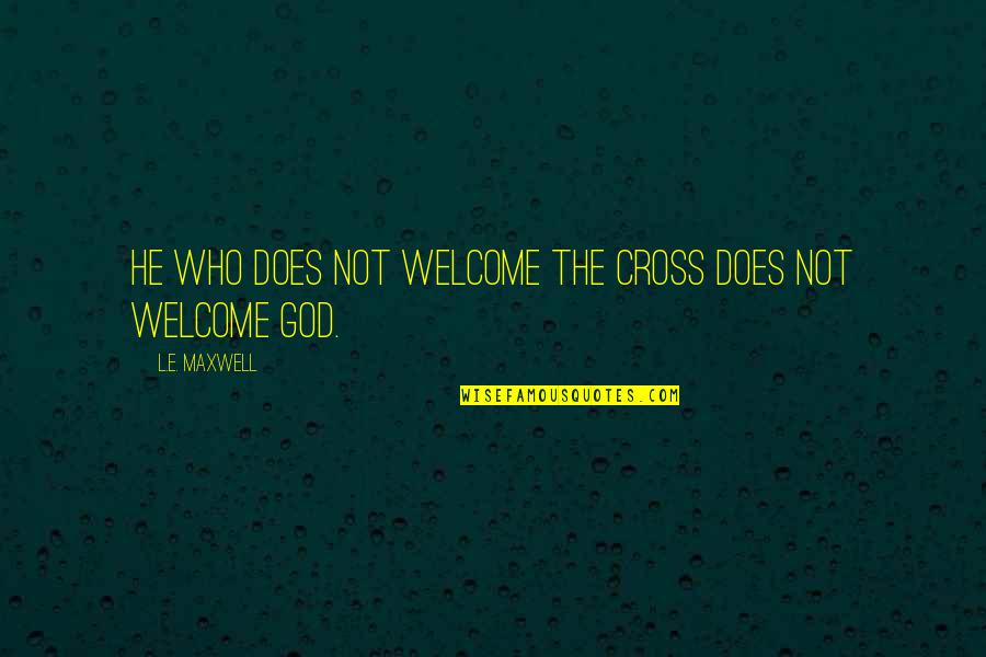 Commitment To God Quotes By L.E. Maxwell: He who does not welcome the Cross does