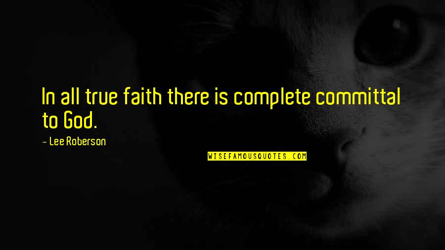 Commitment To God Quotes By Lee Roberson: In all true faith there is complete committal