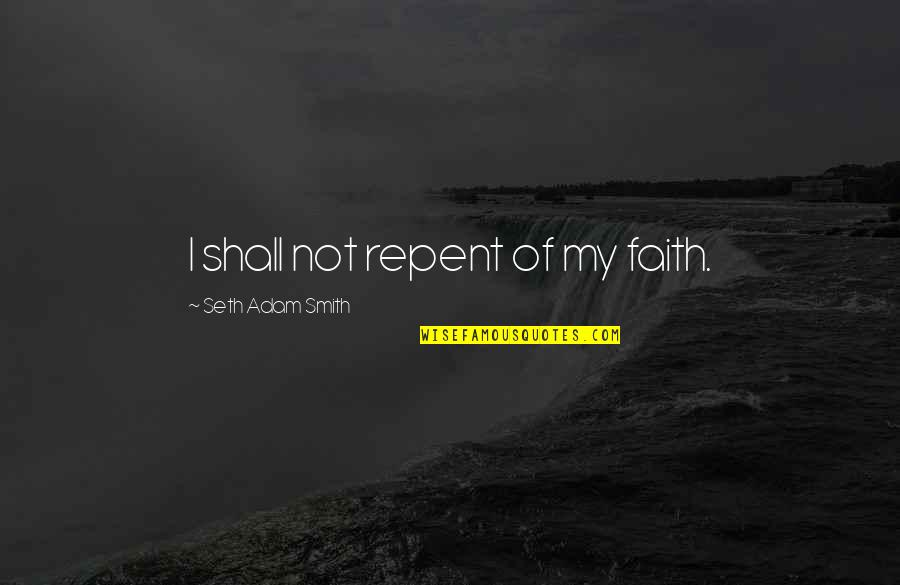 Commitment To God Quotes By Seth Adam Smith: I shall not repent of my faith.