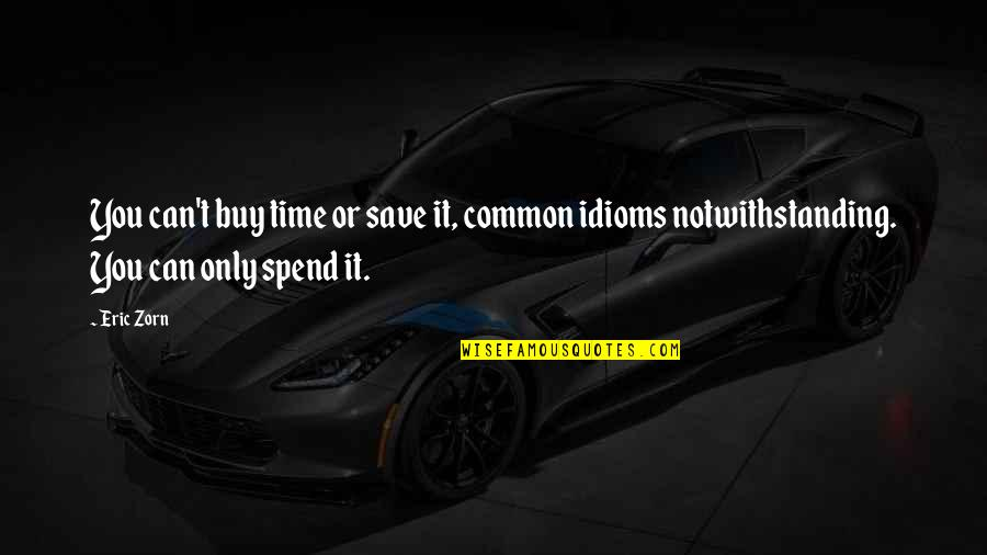 Common Idioms Quotes By Eric Zorn: You can't buy time or save it, common