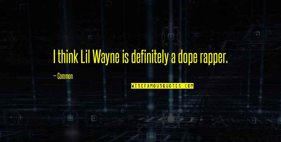 Common Rapper Quotes By Common: I think Lil Wayne is definitely a dope