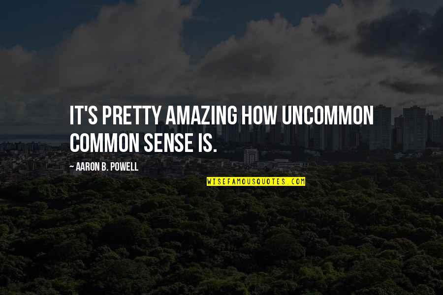 Common Sense Quotes By Aaron B. Powell: It's pretty amazing how uncommon common sense is.