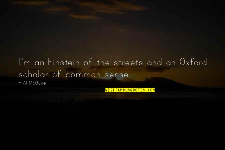 Common Sense Quotes By Al McGuire: I'm an Einstein of the streets and an